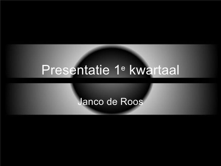 Presentatie 1 e  kwartaal Janco de Roos