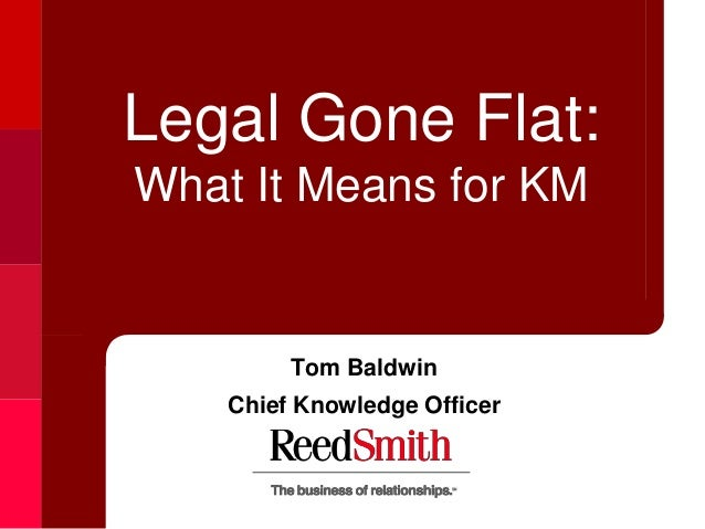 Legal Gone Flat:What It Means for KM         Tom Baldwin    Chief Knowledge Officer