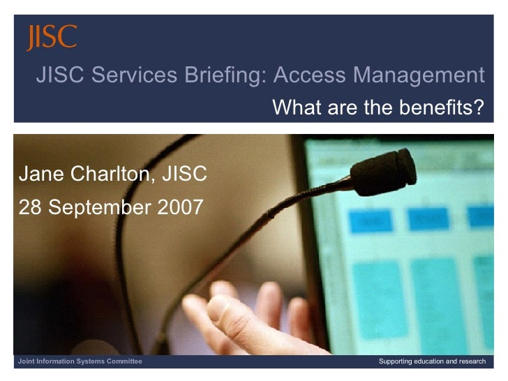 Joint Information Systems Committee Supporting education and research JISC Services Briefing: Access Management What are t...
