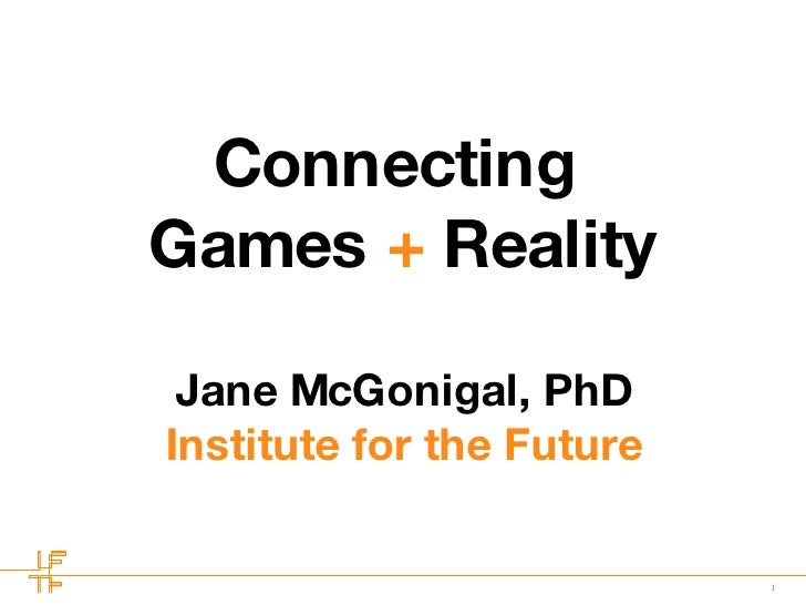 Connecting  Games  +  Reality Jane McGonigal, PhD Institute for the Future