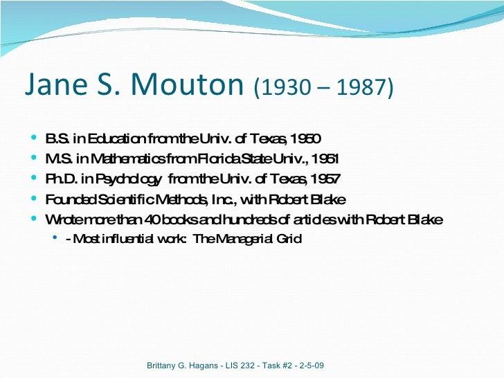 Jane S. Mouton  (1930 – 1987) <ul><li>B.S. in Education from the Univ. of Texas, 1950 </li></ul><ul><li>M.S. in Mathematic...