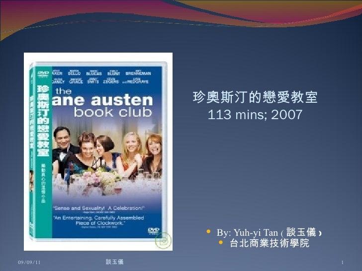 珍奧斯汀的戀愛教室 113 mins; 2007 <ul><li>By: Yuh-yi Tan  ( 談玉儀 ) </li></ul><ul><li>台北商業技術學院 </li></ul>09/09/11 談玉儀