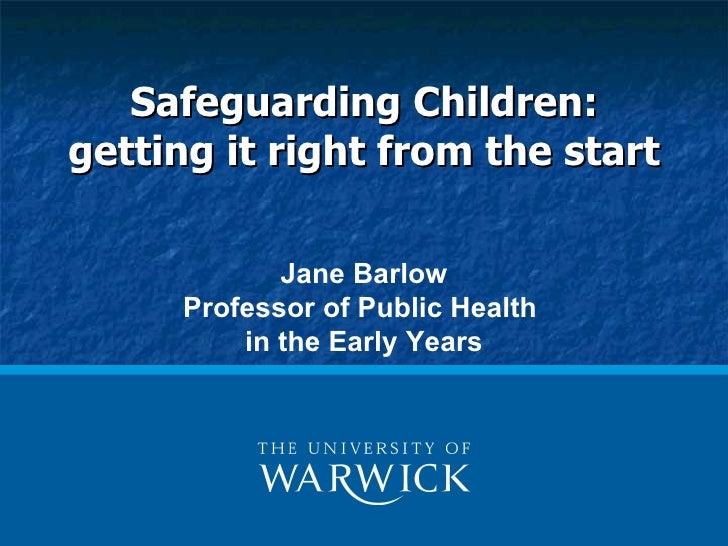 Safeguarding Children:getting it right from the start            Jane Barlow     Professor of Public Health         in the...
