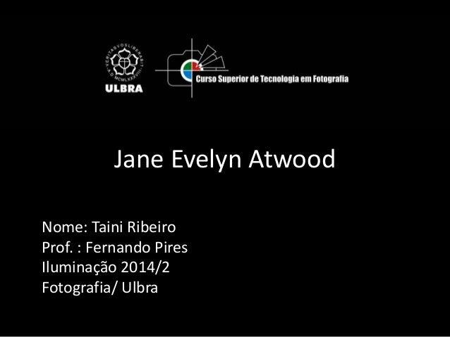 Jane Evelyn Atwood  Nome: Taini Ribeiro  Prof. : Fernando Pires  Iluminação 2014/2  Fotografia/ Ulbra