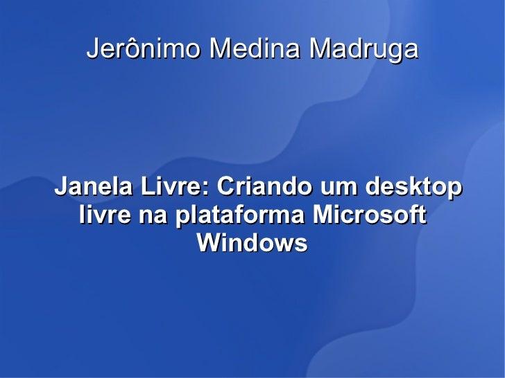 Jerônimo Medina MadrugaJanela Livre: Criando um desktop  livre na plataforma Microsoft             Windows