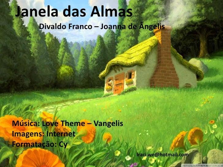 Janela das Almas       Divaldo Franco – Joanna de ÂngelisMúsica: Love Theme – VangelisImagens: InternetFormatação: Cy     ...
