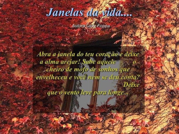 Janelas da vida.... Autora Lady Foppa Abra a janela do teu coração e deixe a alma arejar! Sabe aquele  o cheiro de mofo de...