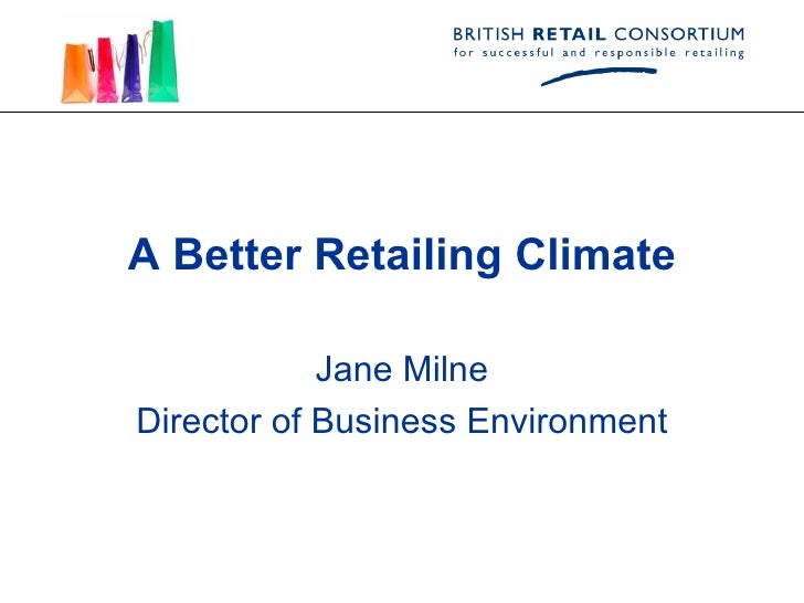 A Better Retailing Climate Jane Milne Director of Business Environment