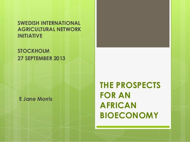 THE PROSPECTS FOR AN AFRICAN BIOECONOMY E Jane Morris SWEDISH INTERNATIONAL AGRICULTURAL NETWORK INITIATIVE STOCKHOLM 27 S...