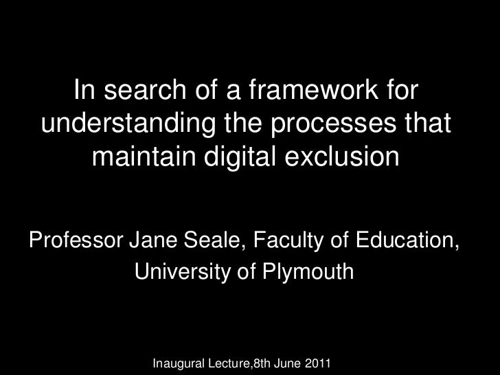 In search of a framework for understanding the processes that maintain digital exclusion<br />Professor Jane Seale, Facult...