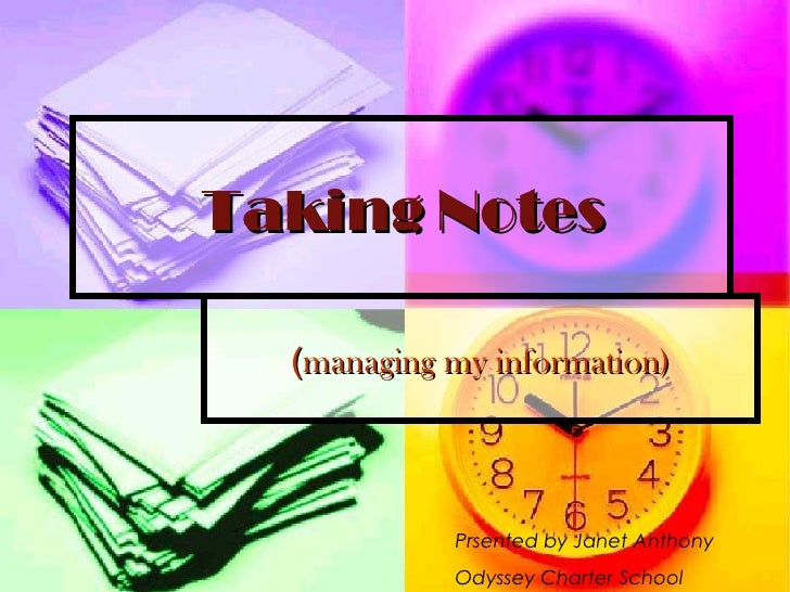 Taking Notes ( managing my information) Prsented by Janet Anthony Odyssey Charter School
