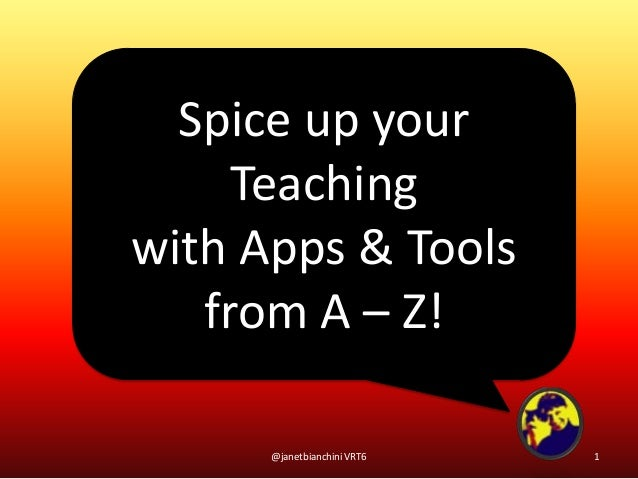 Spice up yourTeachingwith Apps & Toolsfrom A – Z!1@janetbianchini VRT6