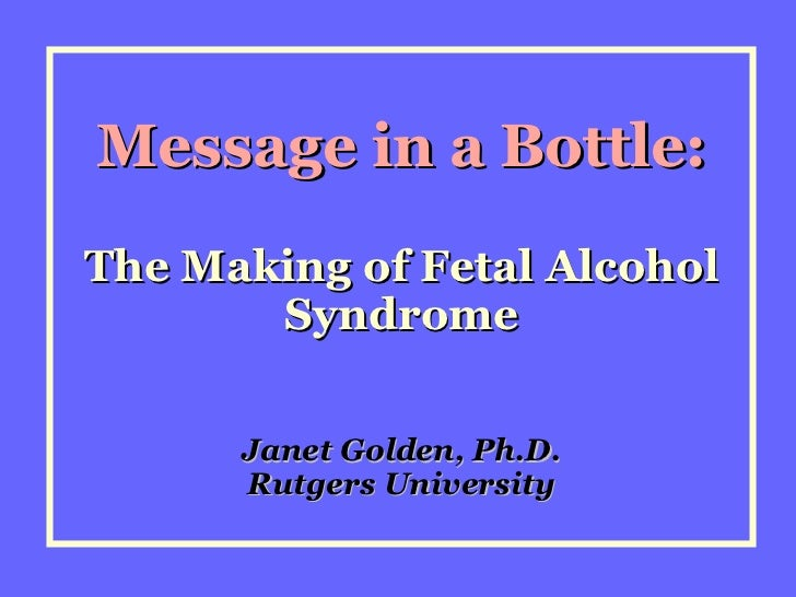 Message in a Bottle: The Making of Fetal Alcohol Syndrome Janet Golden, Ph.D. Rutgers University