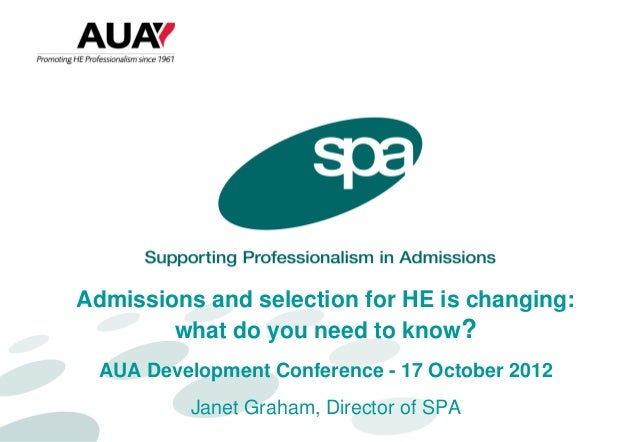 Admissions and selection for HE is changing:        what do you need to know?  AUA Development Conference - 17 October 201...