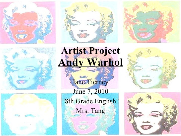 """Artist Project Andy Warhol Jane Tierney June 7, 2010 """" 8th Grade English"""" Mrs. Tang"""