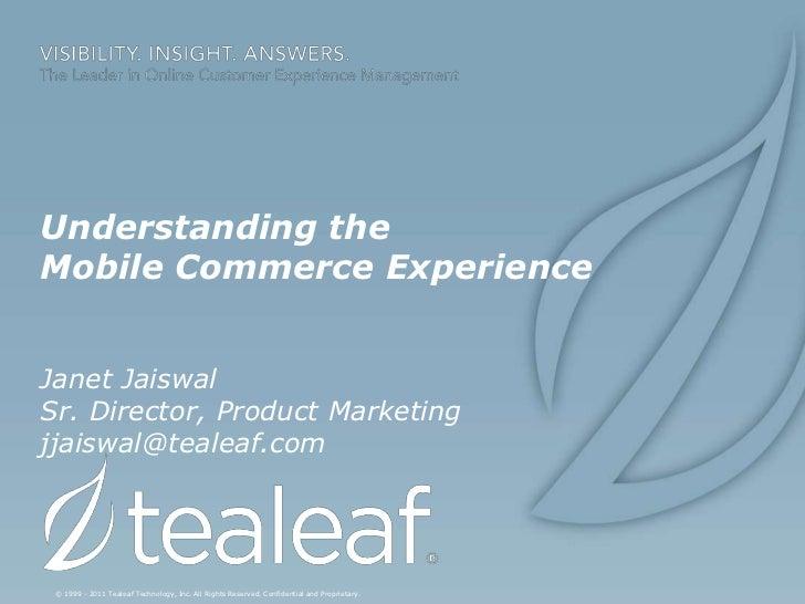 Understanding theMobile Commerce ExperienceJanet JaiswalSr. Director, Product Marketingjjaiswal@tealeaf.com © 1999 - 2011 ...