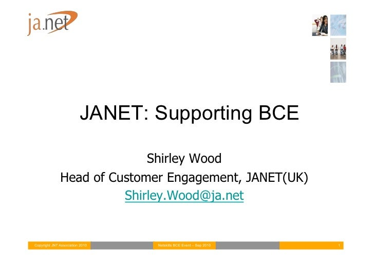 JANET: Supporting BCE                              Shirley Wood               Head of Customer Engagement, JANET(UK)      ...
