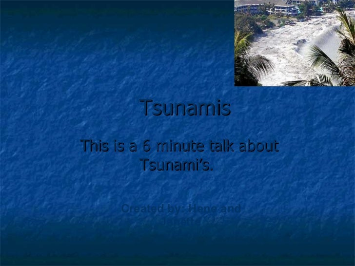 Tsunamis This is a 6 minute talk about Tsunami's.   Created by: Hene and Janette