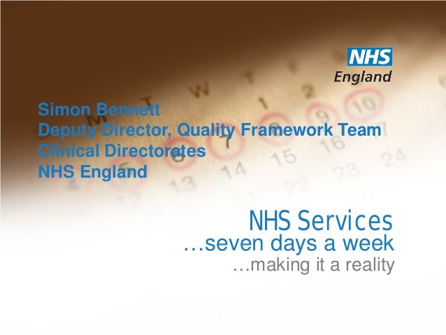 NHS Services …making it a reality …seven days a week Simon Bennett Deputy Director, Quality Framework Team Clinical Direct...