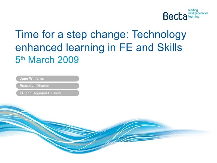 Time for a step change: Technology enhanced learning in FE and Skills 5 th  March 2009 Jane Williams Executive Director  F...