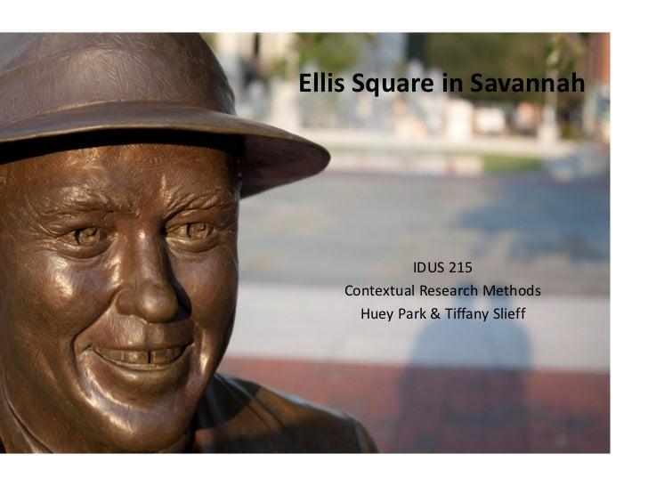 Ellis Square in Savannah            IDUS 215   Contextual Research Methods     Huey Park & Tiffany Slieff