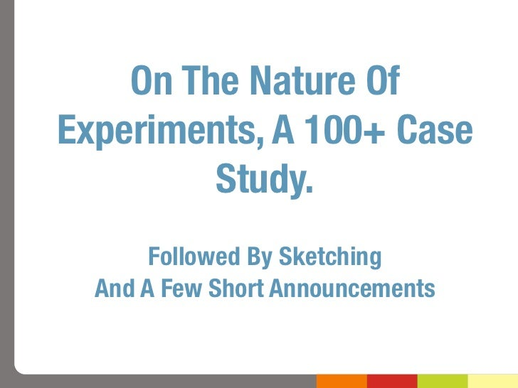 On The Nature OfExperiments, A 100+ Case         Study.       Followed By Sketching  And A Few Short Announcements