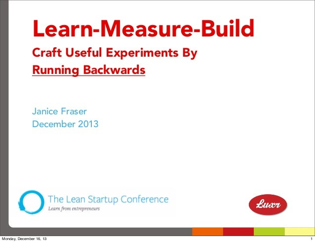 Learn-Measure-Build Craft Useful Experiments By Running Backwards Janice Fraser December 2013  Monday, December 16, 13  1