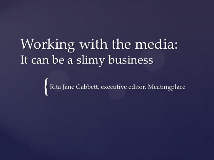 Working with the media:It can be a slimy business    {   Rita Jane Gabbett, executive editor, Meatingplace