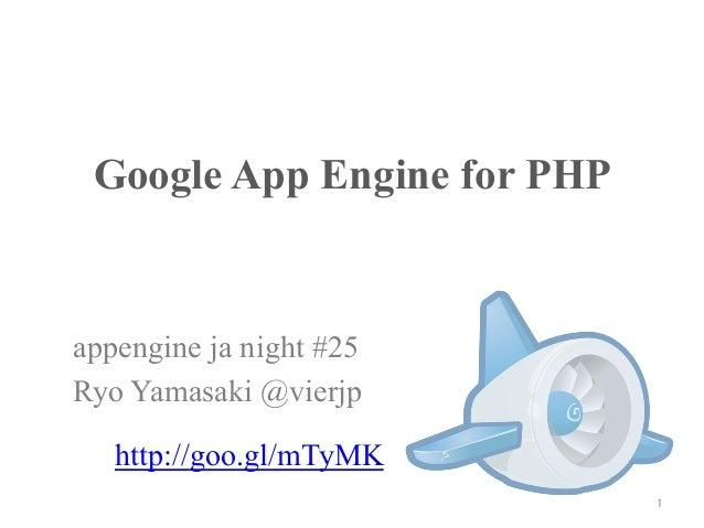 Google App Engine for PHP appengine ja night #25 Ryo Yamasaki @vierjp 1 http://goo.gl/mTyMK