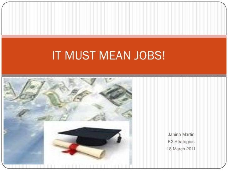 IT MUST MEAN JOBS!                     Janina Martin                     K3 Strategies                     18 March 2011