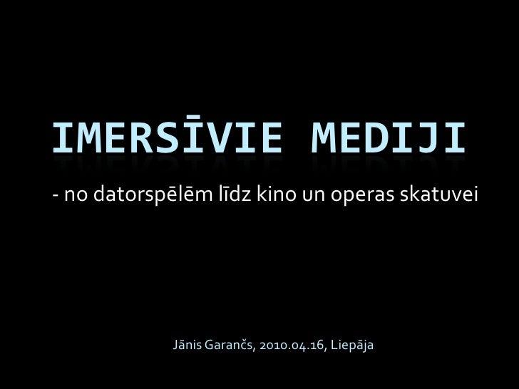 IMERSĪVIE MEDIJI - no datorspēlēm līdz kino un operas skatuvei                 Jānis Garančs, 2010.04.16, Liepāja