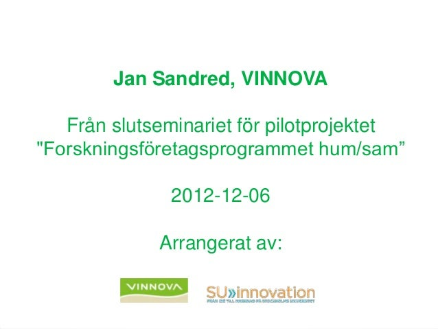 """Jan Sandred, VINNOVAFrån slutseminariet för pilotprojektet""""Forskningsföretagsprogrammet hum/sam""""2012-12-06Arrangerat av:"""