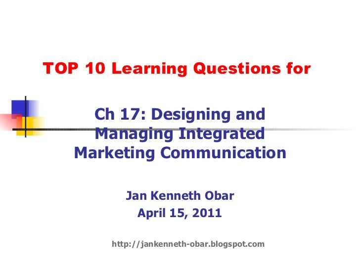 TOP 10 Learning Questions for Ch 17: Designing and Managing Integrated Marketing Communication Jan Kenneth Obar April 15, ...