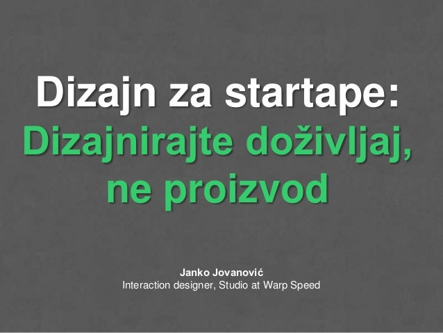 Dizajn za startape:Dizajnirajte doživljaj,    ne proizvod                  Janko Jovanović     Interaction designer, Studi...