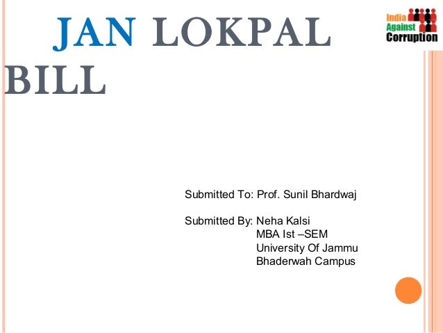 JAN LOKPALBILL      Submitted To: Prof. Sunil Bhardwaj      Submitted By: Neha Kalsi                    MBA Ist –SEM      ...