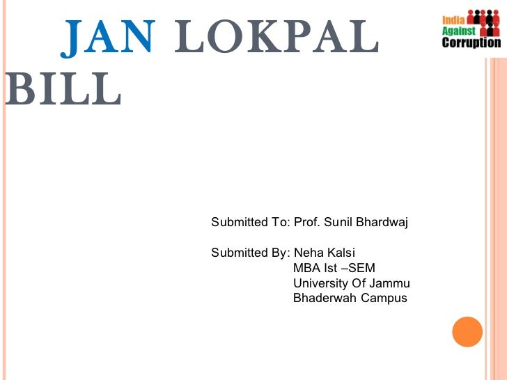 JAN  LOKPAL BILL Submitted To: Prof. Sunil Bhardwaj Submitted By: Neha Kalsi MBA Ist –SEM University Of Jammu Bhaderwah Ca...