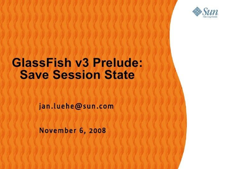 GlassFish v3 Prelude:  Save Session State      jan .l uehe@sun .com       November 6, 2008