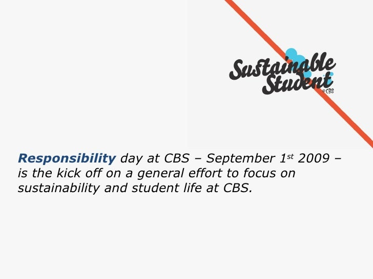 Responsibility  day at CBS – September 1 st  2009 –  is the kick off on a general effort to focus on  sustainability and s...
