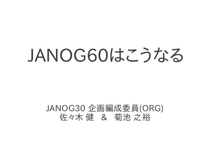 JANOG60はこうなる JANOG30 企画編成委員(ORG)    佐々木 健 & 菊池 之裕