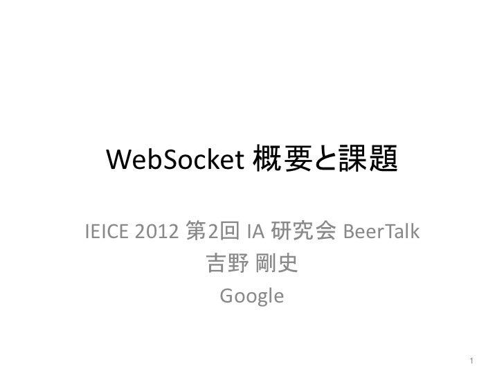 WebSocket 概要と課題IEICE 2012 第2回 IA 研究会 BeerTalk            吉野 剛史             Google                                 1