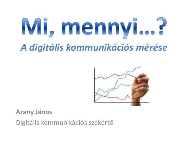 A digitális kommunikációs mérése  Arany János Digitális kommunikációs szakértő