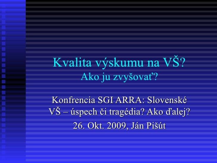 Kvalita výskumu na VŠ? Ako ju zvyšovať? Konfrencia SGI ARRA: Slovenské VŠ – úspech či tragédia? Ako ďalej? 26. Okt. 2009, ...