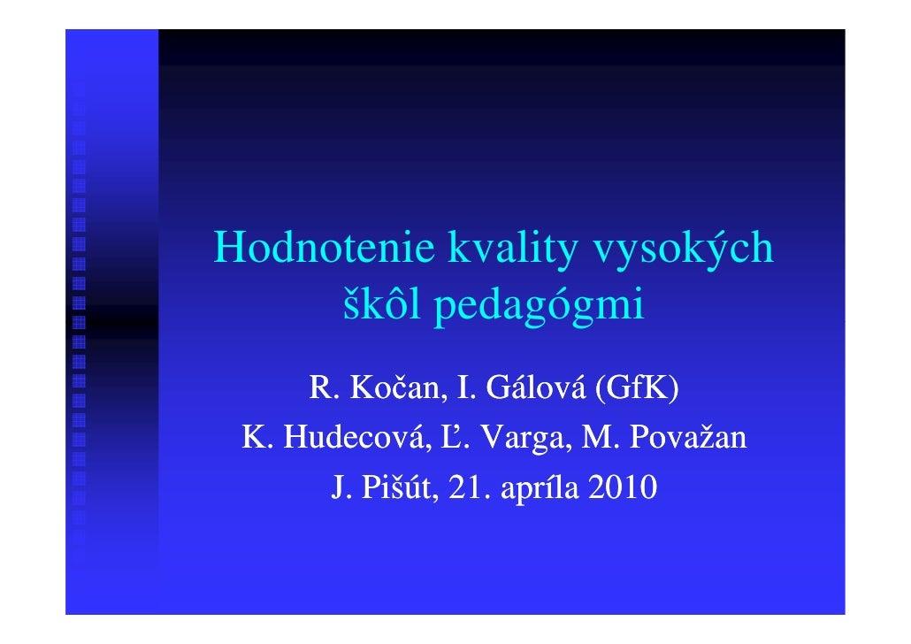 Hodnotenie kvality vysokých     škôl pedagógmi     R. Kočan, I. Gálová (GfK) K. Hudecová, Ľ. Varga, M. Považan      J. Piš...
