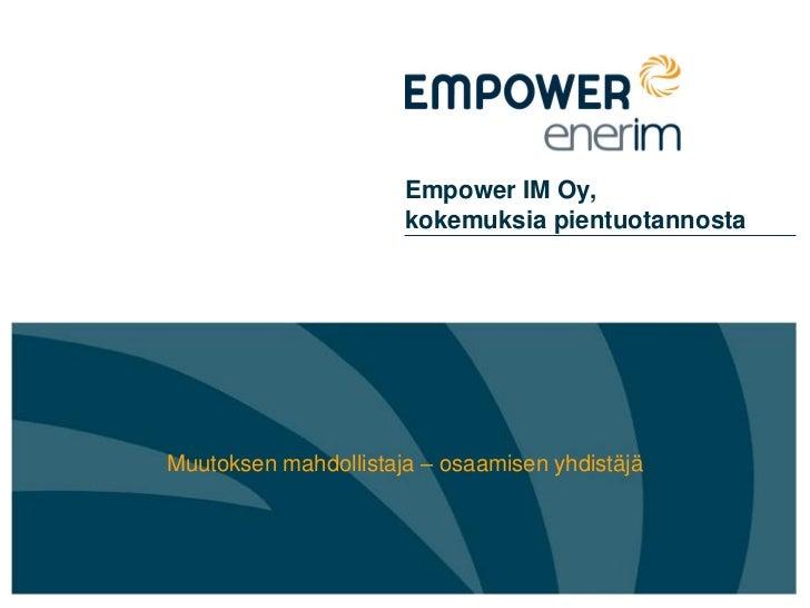 Empower IM Oy,                      kokemuksia pientuotannostaMuutoksen mahdollistaja – osaamisen yhdistäjä