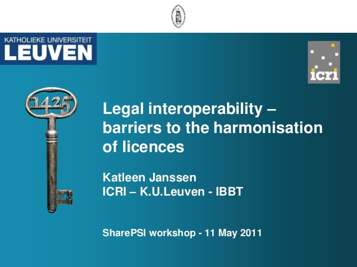 Legal interoperability –barriers to the harmonisationof licencesKatleen JanssenICRI – K.U.Leuven - IBBTSharePSI workshop -...
