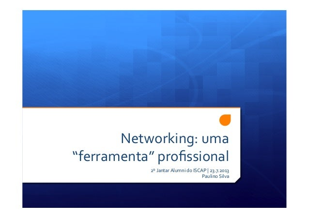 "Networking:  uma   ""ferramenta""  profissional   2º  Jantar  Alumni  do  ISCAP  |  23.7.2013   Paulino..."