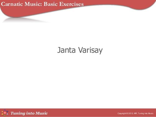 Tuning into Music Janta Varisay Copyright © 2013, MR, Tuning into Music. Carnatic Music: Basic Exercises