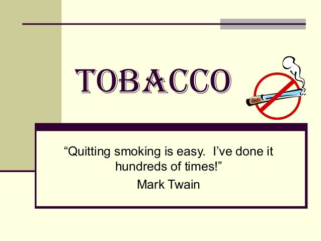 "TOBACCO""Quitting smoking is easy. I've done it          hundreds of times!""             Mark Twain"