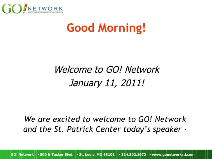 Good Morning! Welcome to GO! Network January 11, 2011! We are excited to welcome to GO! Network  and the St. Patrick Cente...