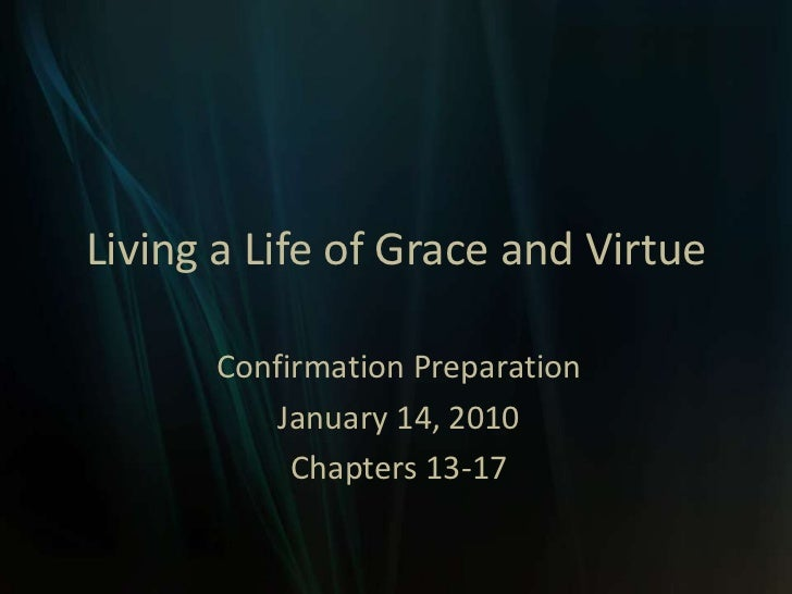 Living a Life of Grace and Virtue<br />Confirmation Preparation <br />January 14, 2010<br />Chapters 13-17<br />